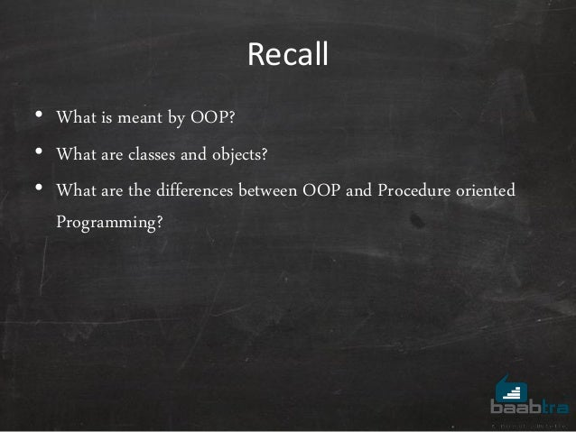 Recall • What is meant by OOP? • What are classes and objects? • What are the differences between OOP and Procedure orient...