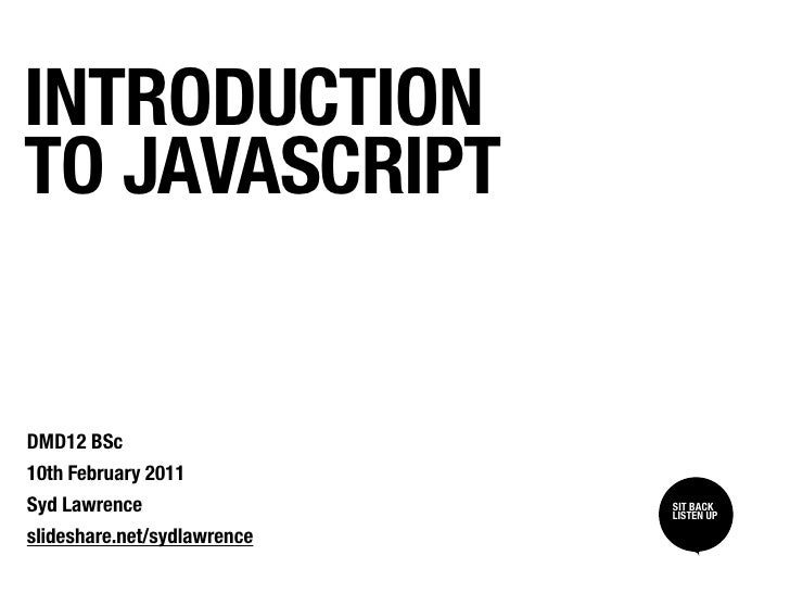 INTRODUCTIONTO JAVASCRIPTDMD12 BSc10th February 2011Syd Lawrence                 SIT BACK /                             SI...