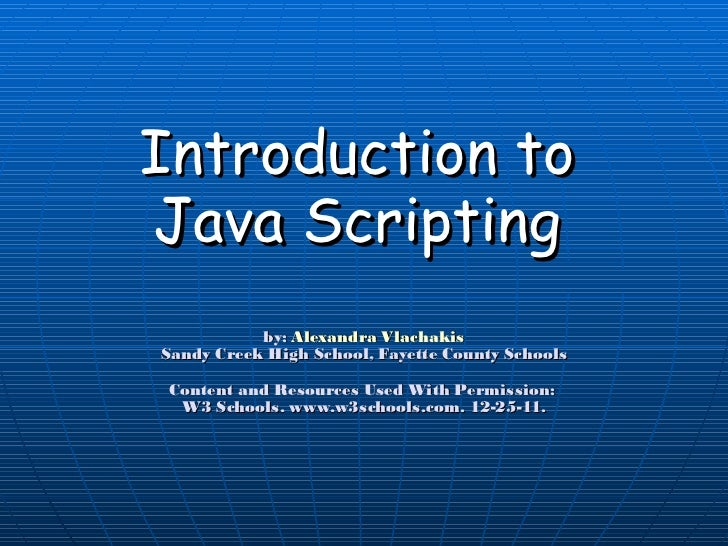 Introduction to Java Scripting by:  Alexandra Vlachakis Sandy Creek High School, Fayette County Schools Content and Resour...