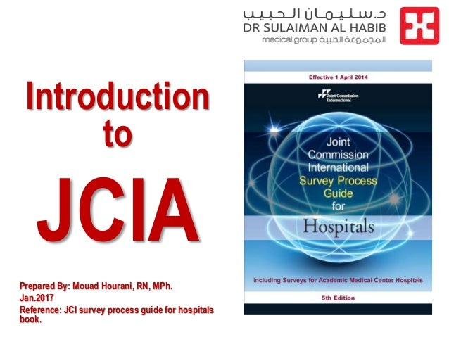 Introduction to JCIA Prepared By: Mouad Hourani, RN, MPh. Jan.2017 Reference: JCI survey process guide for hospitals book.