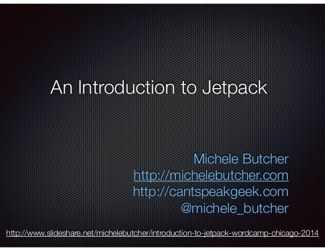 An Introduction to Jetpack Michele Butcher http://michelebutcher.com http://cantspeakgeek.com @michele_butcher http://www....