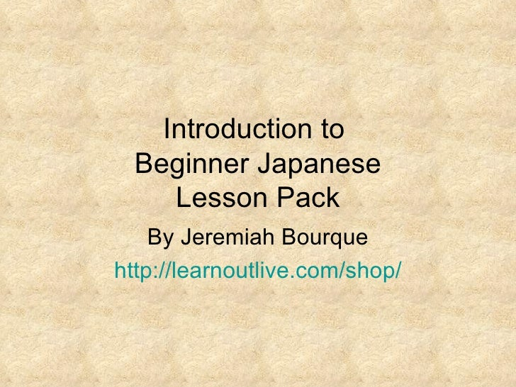 Introduction to  Beginner Japanese Lesson Pack By Jeremiah Bourque http:// learnoutlive.com /shop/
