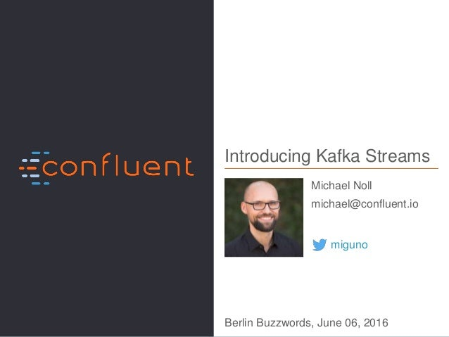 1Introducing Kafka Streams, Michael G. Noll, Berlin Buzzwords, June 2016 Introducing Kafka Streams Michael Noll michael@co...