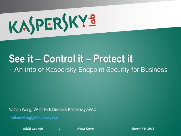 See it – Control it – Protect it – An into of Kaspersky Endpoint Security for Business Nathan Wang, VP of Tech Divisions K...