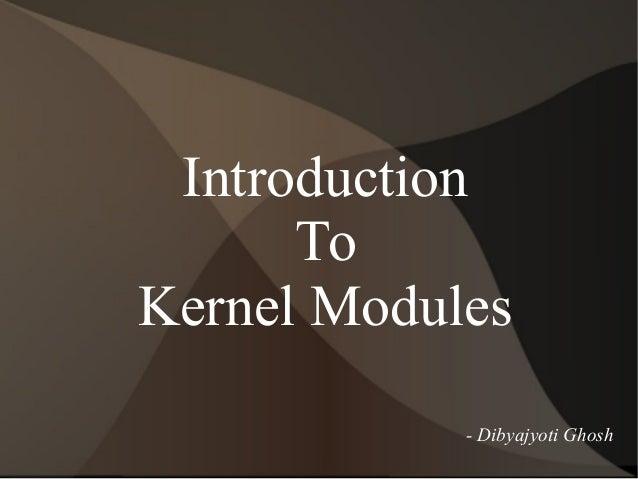 Introduction To Kernel Modules - Dibyajyoti Ghosh