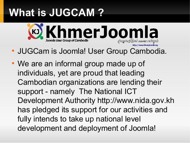What is JUGCAM ?  ●  ●  JUGCam is Joomla! User Group Cambodia. We are an informal group made up of individuals, yet are pr...