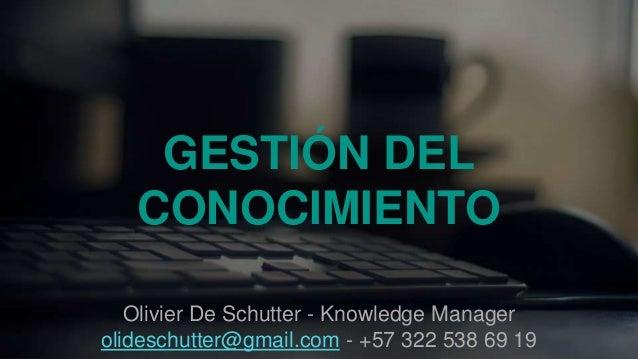 GESTIÓN DEL CONOCIMIENTO Olivier De Schutter - Knowledge Manager olideschutter@gmail.com - +57 322 538 69 19