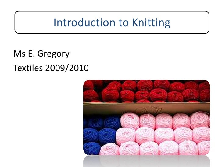 Introduction to Knitting<br />Ms E. Gregory<br />Textiles 2009/2010<br />