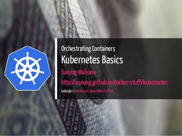 Orchestrating Containers Kubernetes Basics Eueung Mulyana http://eueung.github.io/docker-stuff/kubernetes CodeLabs | Attri...