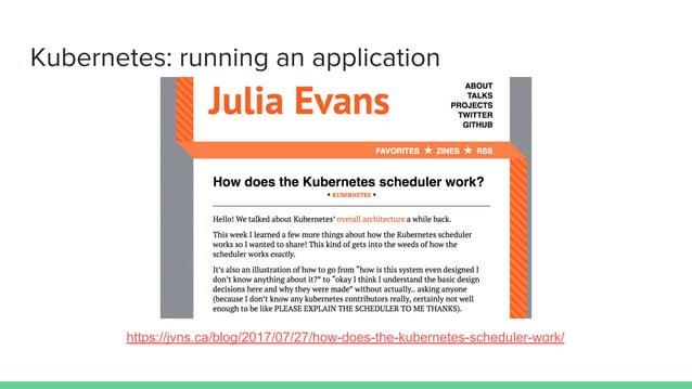 Kubernetes: running an application https://jvns.ca/blog/2017/07/27/how-does-the-kubernetes-scheduler-work/