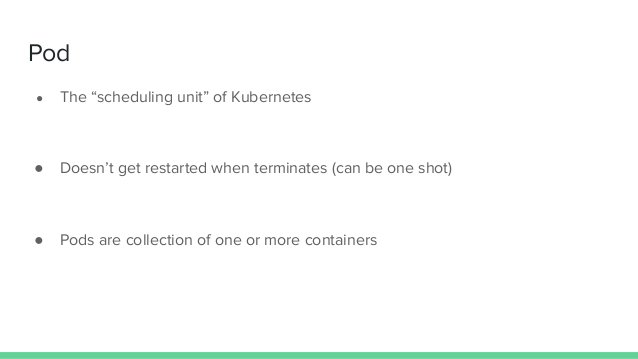"""Pod ● The """"scheduling unit"""" of Kubernetes ● Doesn't get restarted when terminates (can be one shot) ● Pods are collection ..."""