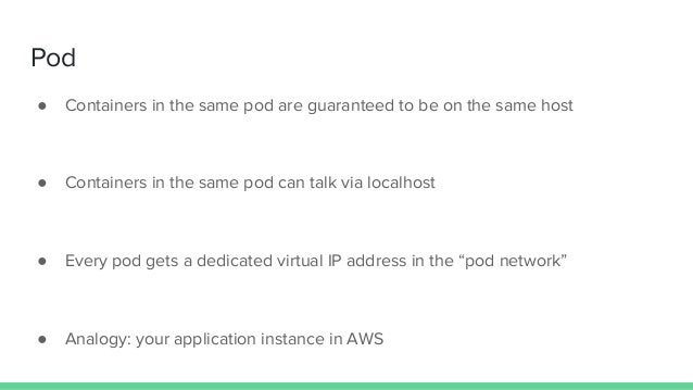 Pod ● Containers in the same pod are guaranteed to be on the same host ● Containers in the same pod can talk via localhost...
