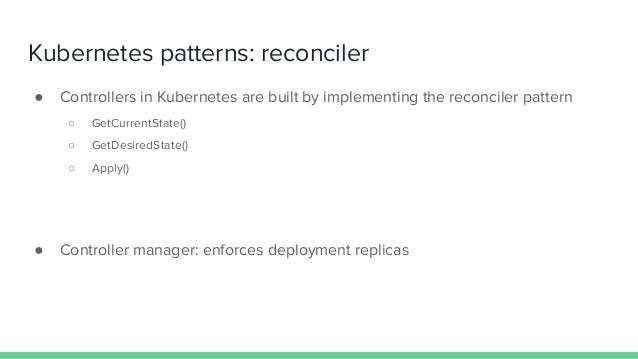 Kubernetes patterns: reconciler ● Controllers in Kubernetes are built by implementing the reconciler pattern ○ GetCurrentS...