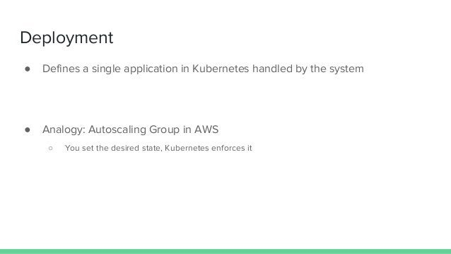 Deployment ● Defines a single application in Kubernetes handled by the system ● Analogy: Autoscaling Group in AWS ○ You se...