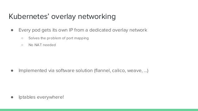 Kubernetes' overlay networking ● Every pod gets its own IP from a dedicated overlay network ○ Solves the problem of port m...