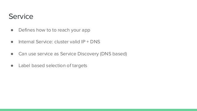 Service ● Defines how to to reach your app ● Internal Service: cluster valid IP + DNS ● Can use service as Service Discove...