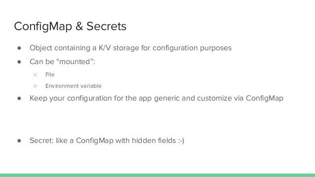 """ConfigMap & Secrets ● Object containing a K/V storage for configuration purposes ● Can be """"mounted"""": ○ File ○ Environment ..."""