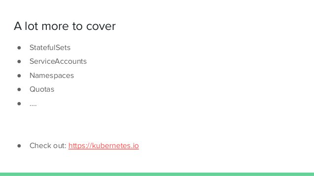 A lot more to cover ● StatefulSets ● ServiceAccounts ● Namespaces ● Quotas ● …. ● Check out: https://kubernetes.io