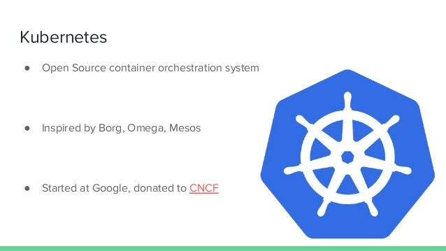 Kubernetes ● Open Source container orchestration system ● Inspired by Borg, Omega, Mesos ● Started at Google, donated to C...