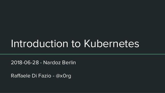 Introduction to Kubernetes 2018-06-28 - Nardoz Berlin Raffaele Di Fazio - @x0rg