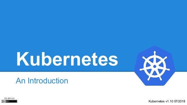 Kubernetes An Introduction Kubernetes v1.10 07/2018 CC-BY 4.0