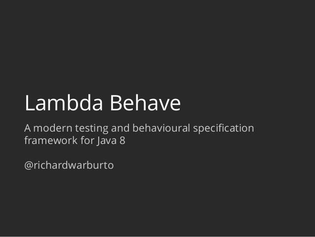 Lambda Behave A modern testing and behavioural specification framework for Java 8 @richardwarburto