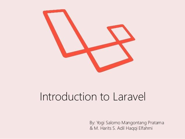 Introduction to Laravel By: Yogi Salomo Mangontang Pratama & M. Harits S. Adil Haqqi Elfahmi