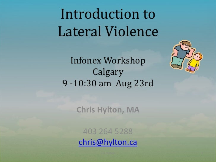 Introduction toLateral Violence  Infonex Workshop       Calgary9 -10:30 am Aug 23rd   Chris Hylton, MA    403 264 5288   c...