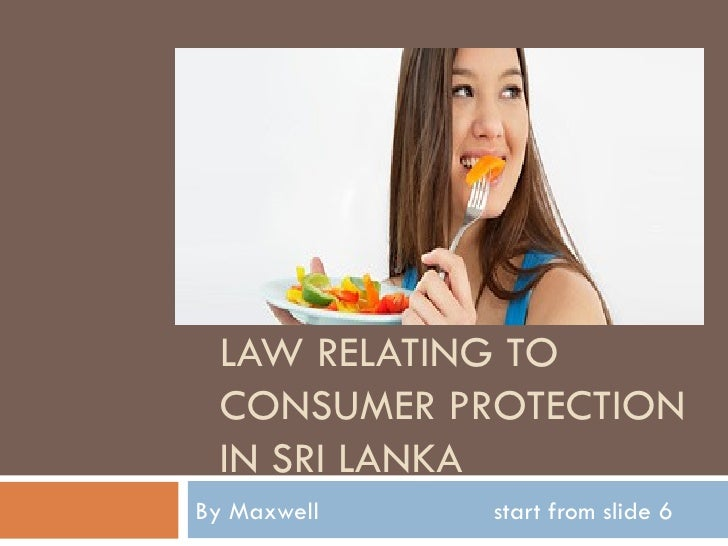 LAW RELATING TO CONSUMER PROTECTION IN SRI LANKABy Maxwell   start from slide 6