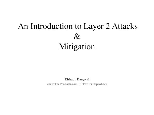 An Introduction to Layer 2 Attacks & Mitigation Rishabh Dangwal www.TheProhack.com | Twitter @prohack