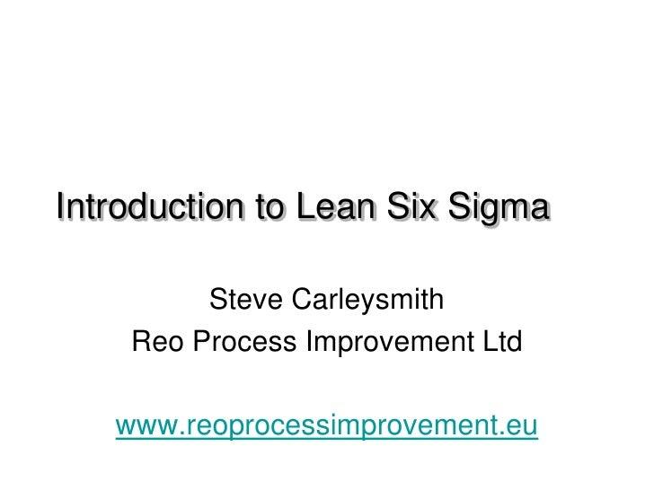 Introduction to Lean Six Sigma         Steve Carleysmith    Reo Process Improvement Ltd   www.reoprocessimprovement.eu