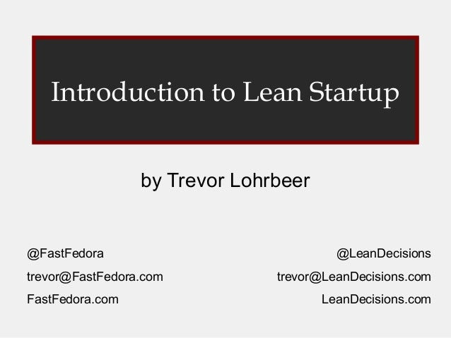 Introduction to Lean Startup                 by Trevor Lohrbeer@FastFedora                             @LeanDecisionstrevo...