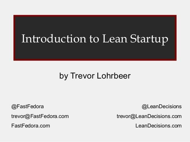 Introduction to Lean Startup by Trevor Lohrbeer  @FastFedora trevor@FastFedora.com FastFedora.com  @LeanDecisions trevor@L...