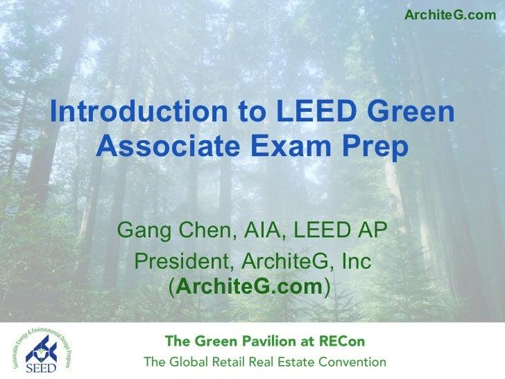 Introduction to LEED Green Associate Exam Prep Gang Chen, AIA, LEED AP President, ArchiteG, Inc ( ArchiteG.com )  ArchiteG...