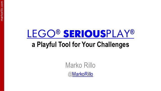 markorillo.com LEGO® SERIOUSPLAY® a Playful Tool for Your Challenges Marko Rillo @MarkoRillo