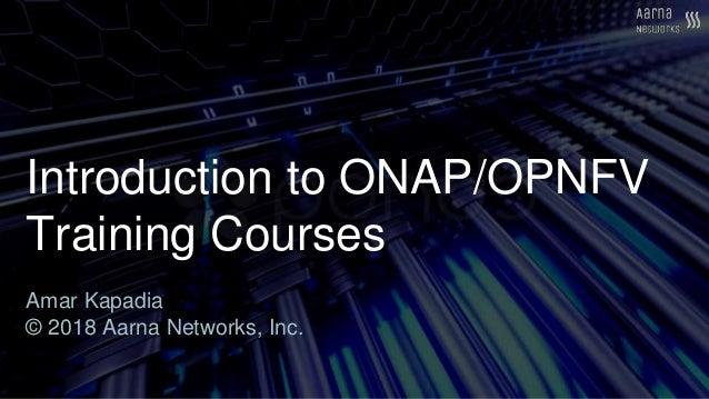 Introduction to ONAP/OPNFV Training Courses Amar Kapadia © 2018 Aarna Networks, Inc.