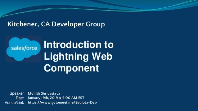 Introduction to Lightning Web Component Kitchener, CA Developer Group Speaker Date Venue/Link Mohith Shrivastava January 1...