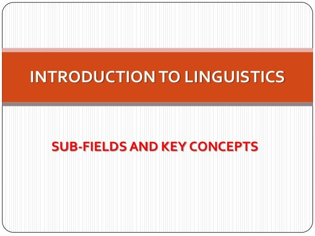 SUB-FIELDS AND KEY CONCEPTS INTRODUCTIONTO LINGUISTICS