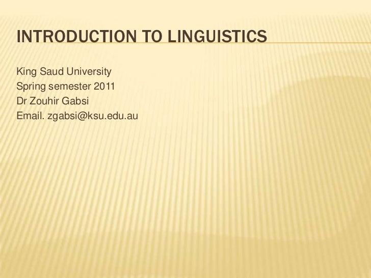 Introduction to Linguistics<br />King Saud University<br />Spring semester 2011<br />Dr ZouhirGabsi<br />Email. zgabsi@ksu...