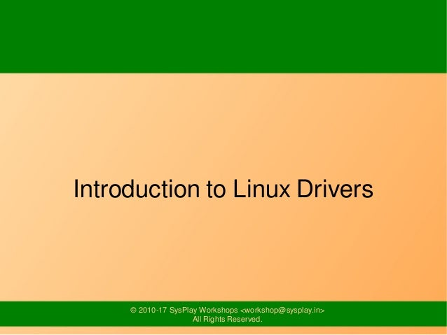 © 2010-17 SysPlay Workshops <workshop@sysplay.in> All Rights Reserved. Introduction to Linux Drivers