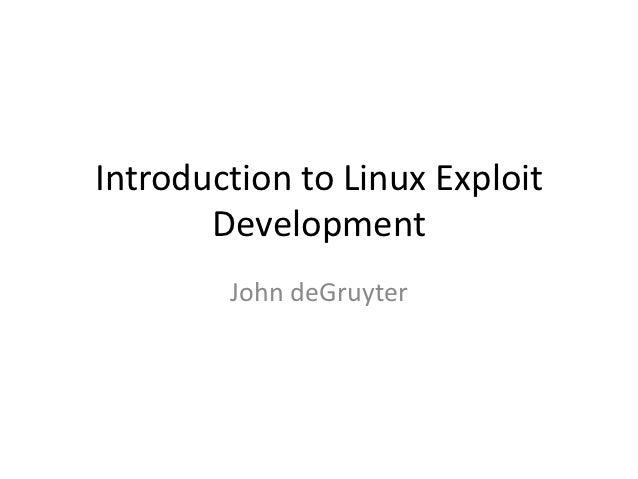 Introduction to Linux Exploit       Development        John deGruyter