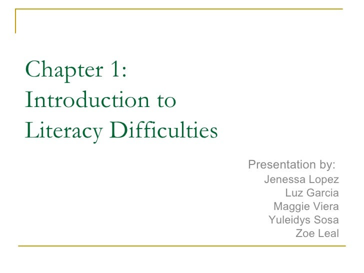 Chapter 1: Introduction to  Literacy Difficulties Presentation by:  Jenessa Lopez Luz Garcia Maggie Viera Yuleidys Sosa Zo...