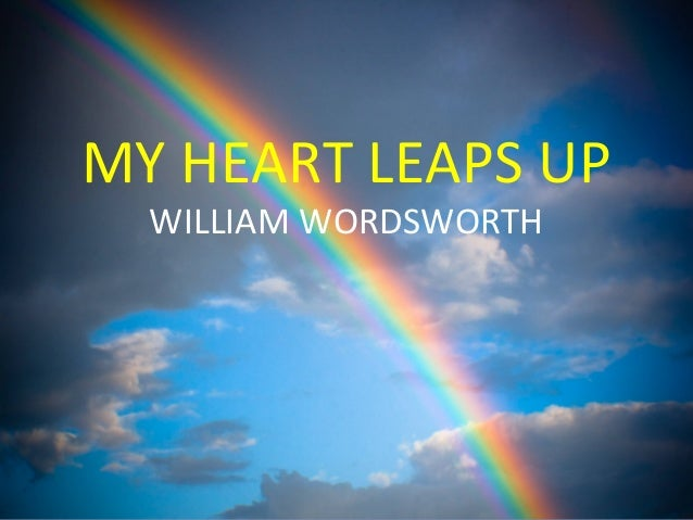 """my heart leaps up by william William wordsworth, an english poet, worshiper of nature """"my heart leaps up when i behold"""" is a poem which is related to the natural beauty (rainbow), time and nature."""