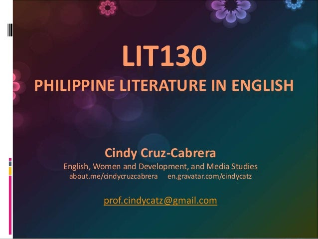 LIT130 PHILIPPINE LITERATURE IN ENGLISH Cindy Cruz-Cabrera English, Women and Development, and Media Studies about.me/cind...