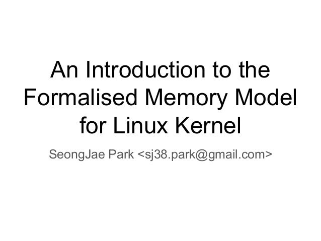 An Introduction to the Formalised Memory Model for Linux Kernel SeongJae Park <sj38.park@gmail.com>