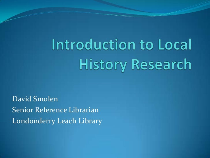 Introduction to Local History Research <br />David Smolen <br />Senior Reference Librarian <br />Londonderry Leach Library...