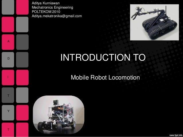 INTRODUCTION TOMobile Robot LocomotionAditya KurniawanMechatronics EngineeringPOLTEKOM 2010Aditya.mekatronika@gmail.comADI...