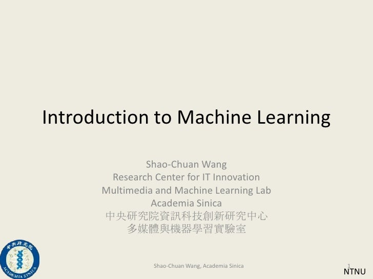 Introduction to Machine Learning<br />Shao-Chuan Wang<br />Research Center for IT Innovation<br />Multimedia and Machine L...