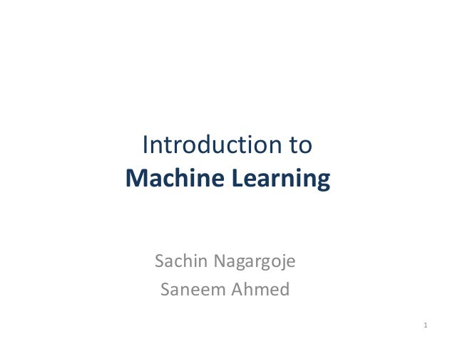 Introduction to Machine Learning Sachin Nagargoje Saneem Ahmed 1