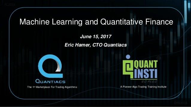 ORV2016 Machine Learning and Quantitative Finance June 15, 2017 Eric Hamer, CTO Quantiacs FC2016 The 1st Marketplace For T...